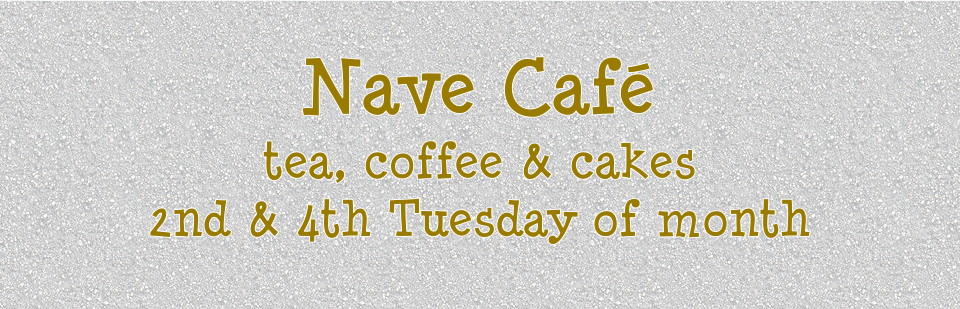 Nave Café: tea, coffee and cakes, 2nd and 4th Tuesday of month